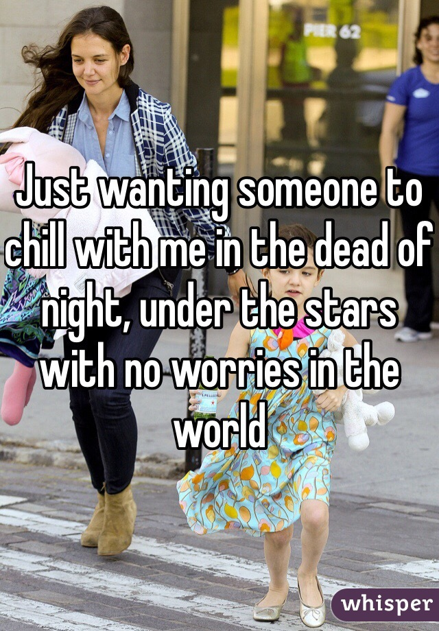 Just wanting someone to chill with me in the dead of night, under the stars with no worries in the world