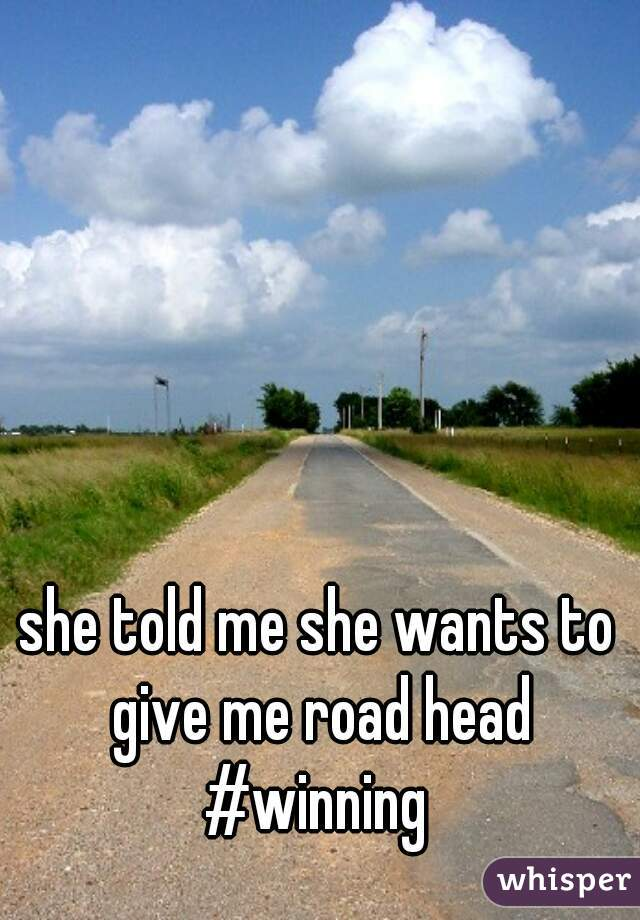 she told me she wants to give me road head #winning