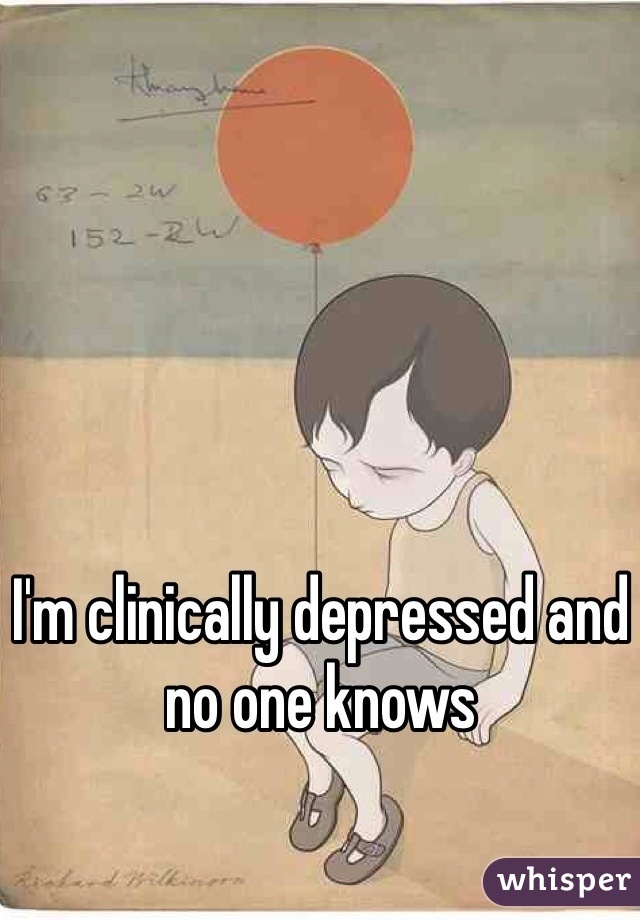 I'm clinically depressed and no one knows