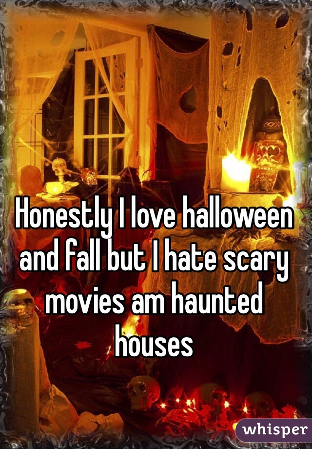 Honestly I love halloween and fall but I hate scary movies am haunted houses