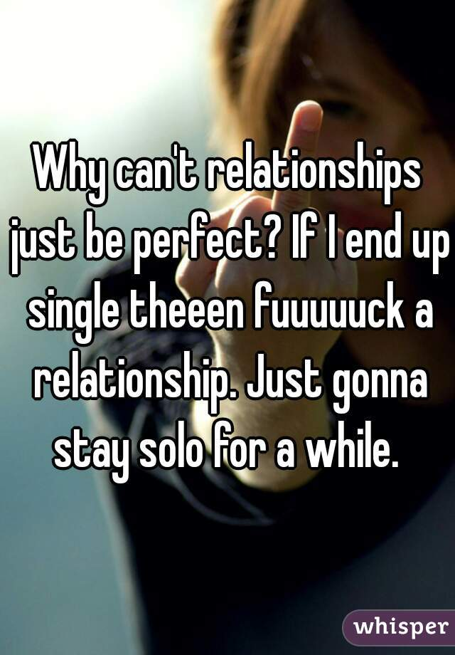 Why can't relationships just be perfect? If I end up single theeen fuuuuuck a relationship. Just gonna stay solo for a while.