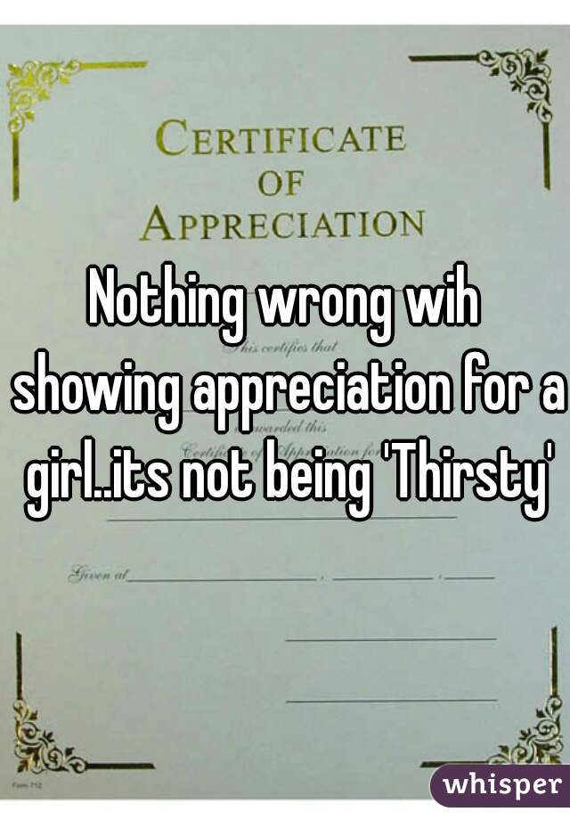 Nothing wrong wih showing appreciation for a girl..its not being 'Thirsty'