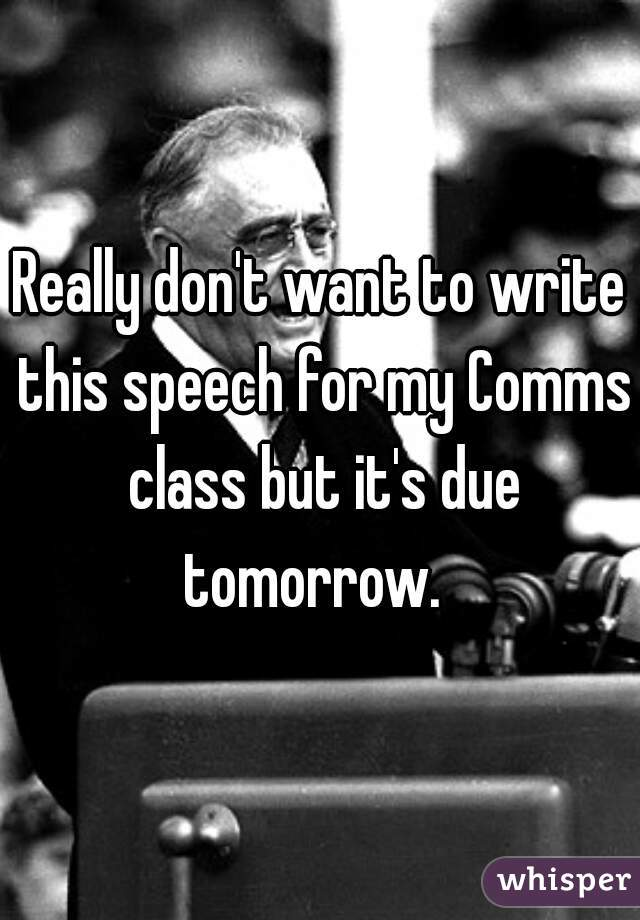 Really don't want to write this speech for my Comms class but it's due tomorrow.