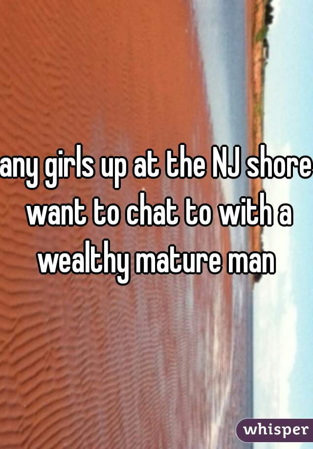 any girls up at the NJ shore want to chat to with a wealthy mature man
