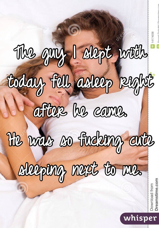 The guy I slept with today fell asleep right after he came. He was so fucking cute sleeping next to me.