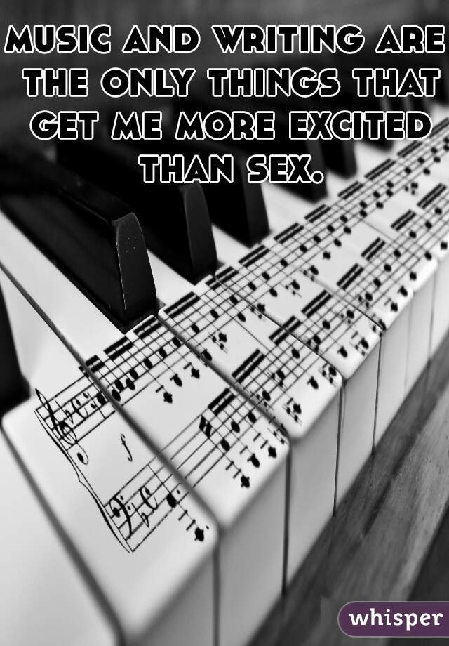 music and writing are the only things that get me more excited than sex.