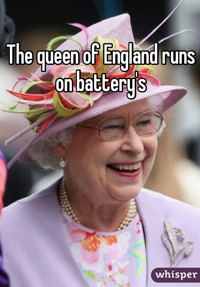 The queen of England runs on battery's