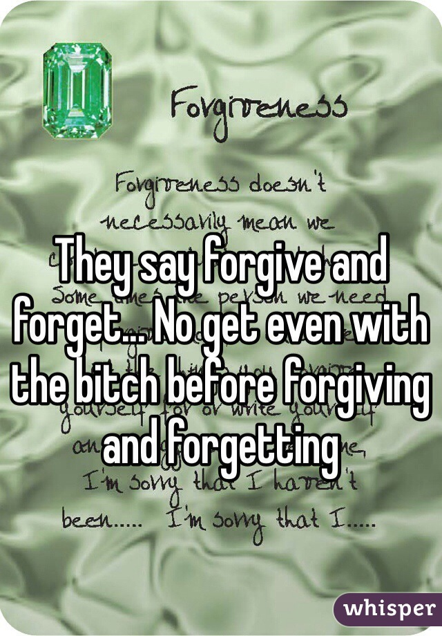 They say forgive and forget... No get even with the bitch before forgiving and forgetting