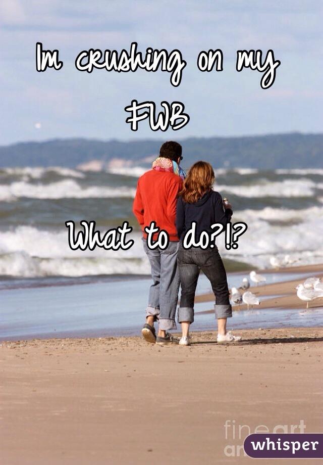Im crushing on my FWB  What to do?!?