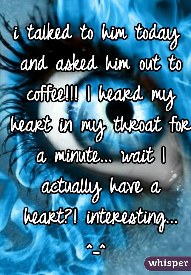 i talked to him today and asked him out to coffee!!! I heard my heart in my throat for a minute... wait I actually have a heart?! interesting... ^_^