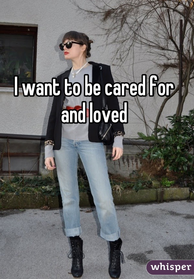 I want to be cared for and loved