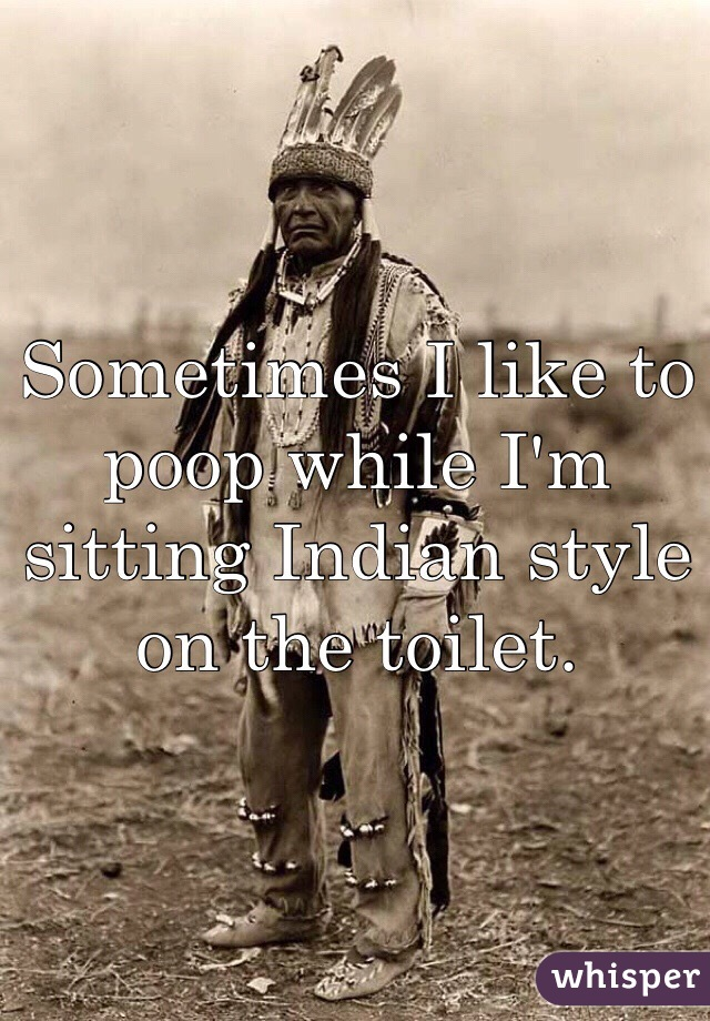 Sometimes I like to poop while I'm sitting Indian style on the toilet.