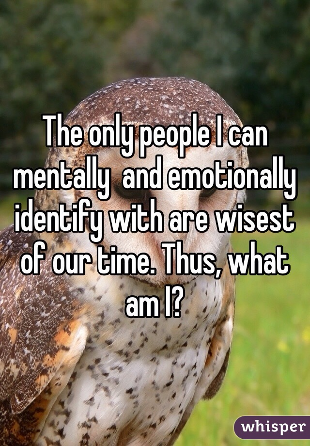 The only people I can mentally  and emotionally identify with are wisest of our time. Thus, what am I?