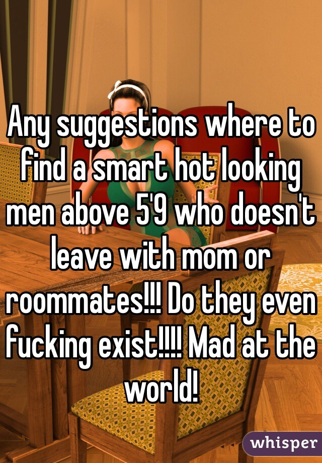 Any suggestions where to find a smart hot looking men above 5'9 who doesn't leave with mom or roommates!!! Do they even fucking exist!!!! Mad at the world!