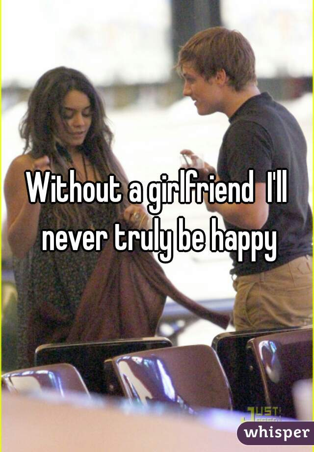 Without a girlfriend  I'll never truly be happy
