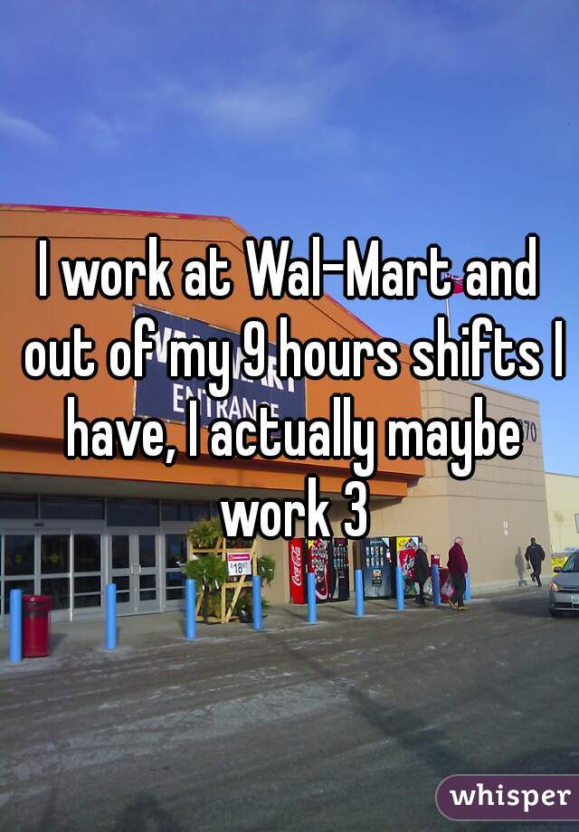 I work at Wal-Mart and out of my 9 hours shifts I have, I actually maybe work 3