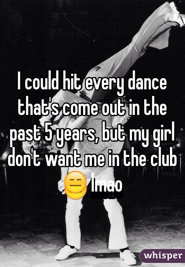 I could hit every dance that's come out in the past 5 years, but my girl don't want me in the club 😑 lmao