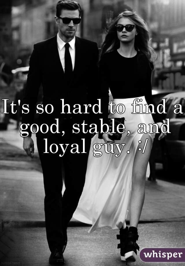 It's so hard to find a good, stable, and loyal guy. :/
