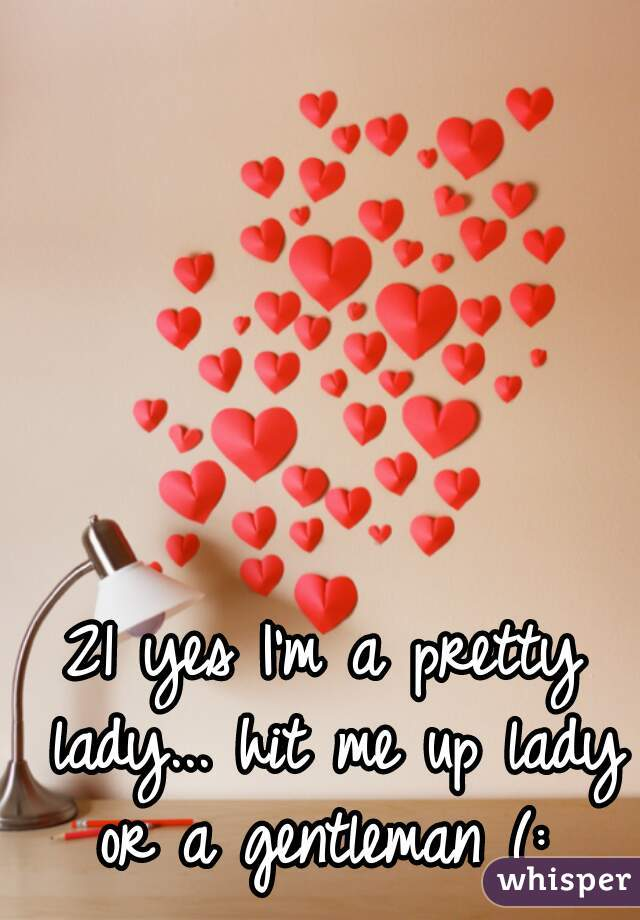 21 yes I'm a pretty lady... hit me up lady or a gentleman (: