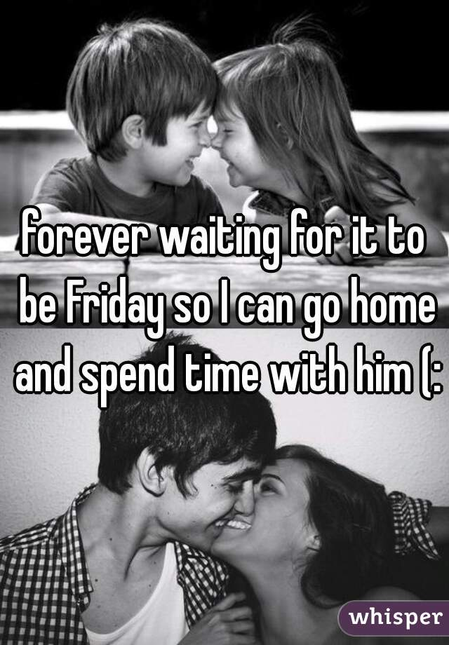forever waiting for it to be Friday so I can go home and spend time with him (: