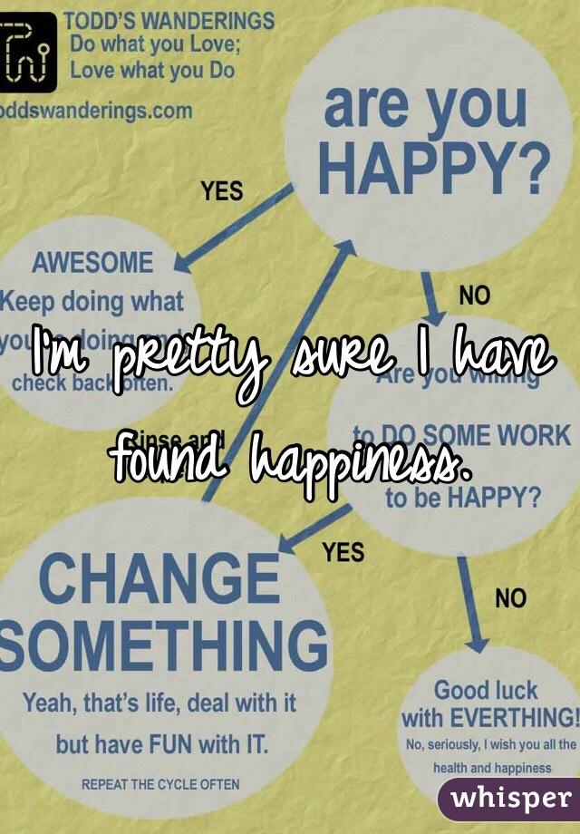I'm pretty sure I have found happiness.