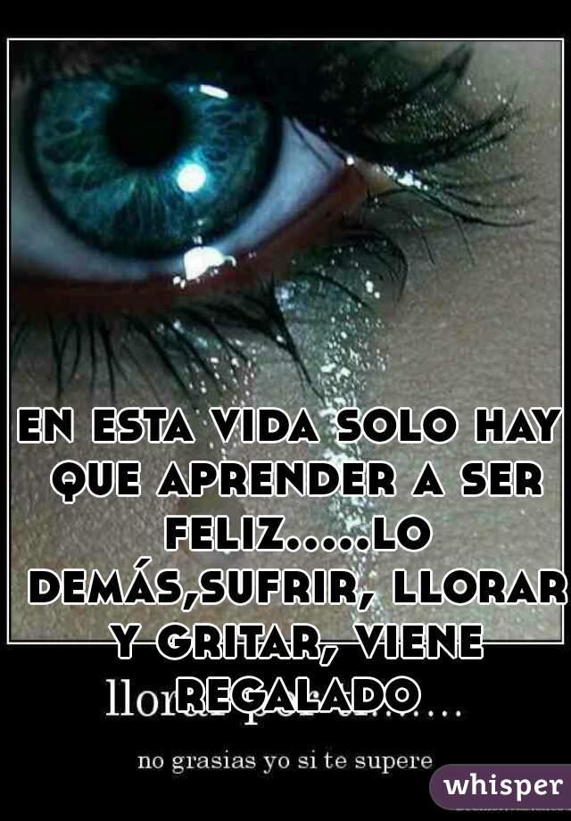 en esta vida solo hay que aprender a ser feliz.....lo demás,sufrir, llorar y gritar, viene regalado