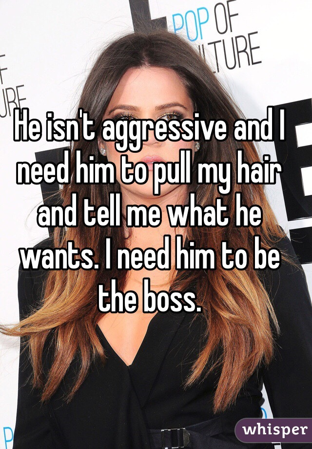 He isn't aggressive and I need him to pull my hair and tell me what he wants. I need him to be the boss.
