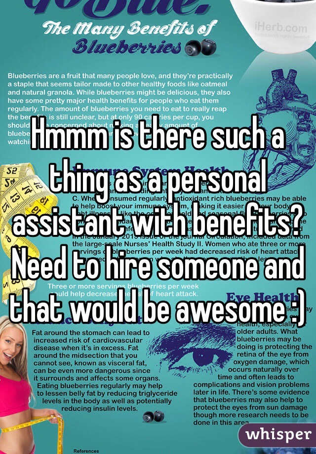 Hmmm is there such a thing as a personal assistant with benefits? Need to hire someone and that would be awesome :)
