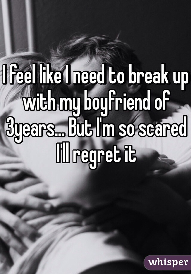 I feel like I need to break up with my boyfriend of 3years... But I'm so scared I'll regret it