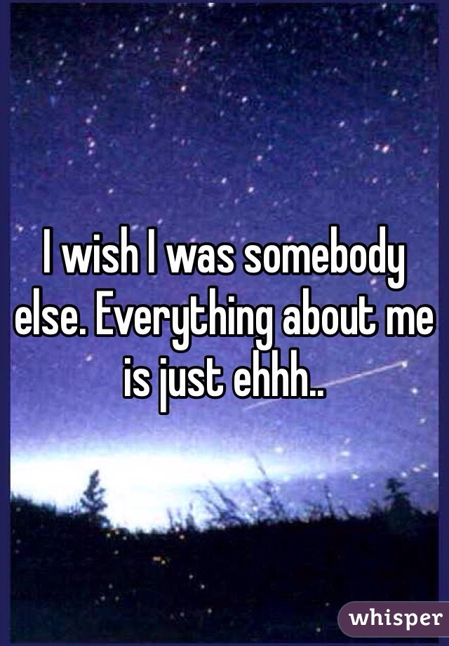 I wish I was somebody else. Everything about me is just ehhh..