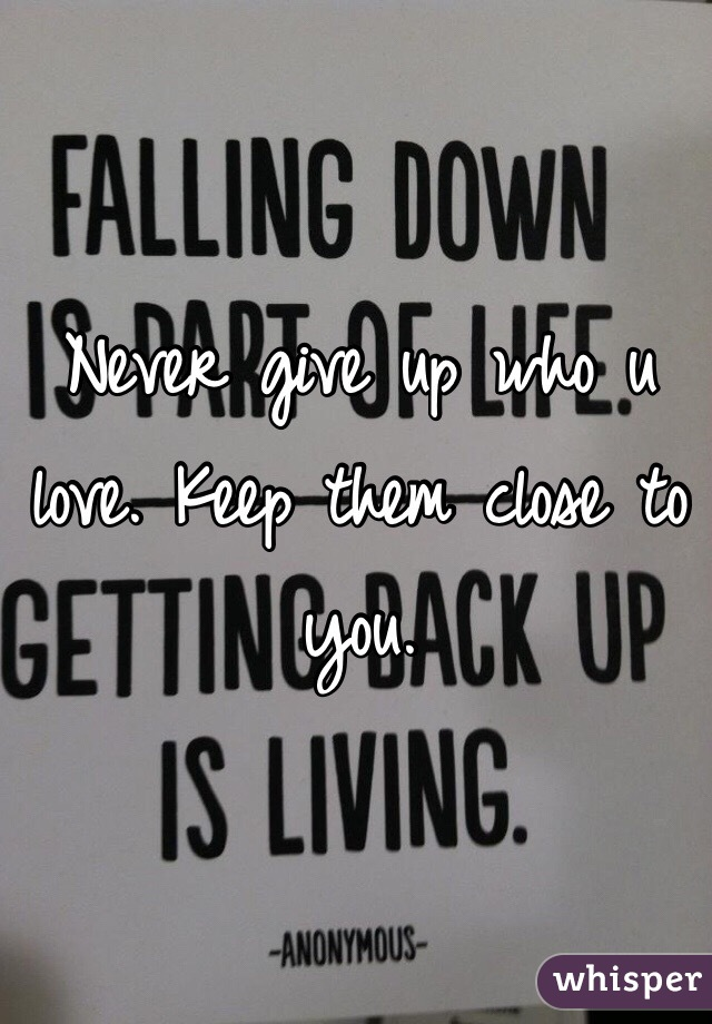 Never give up who u love. Keep them close to you.