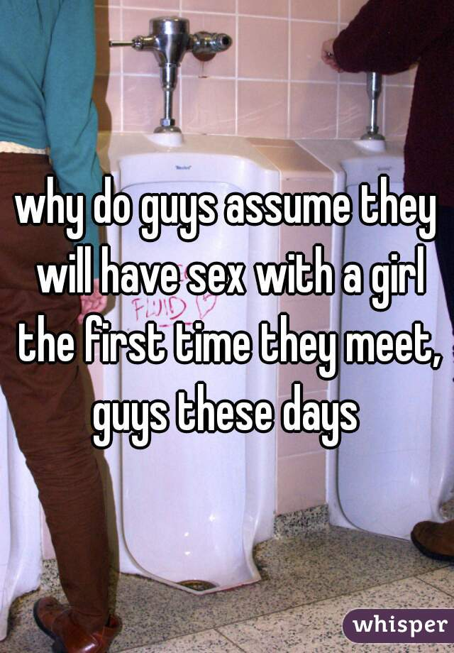 why do guys assume they will have sex with a girl the first time they meet, guys these days
