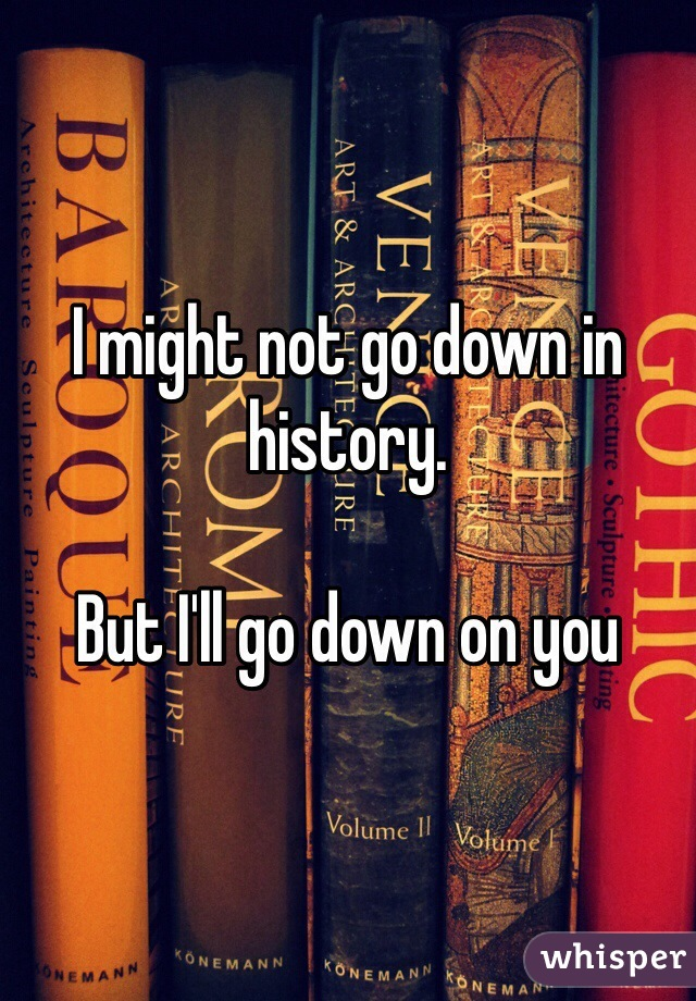 I might not go down in history.   But I'll go down on you