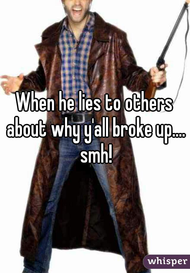 When he lies to others about why y'all broke up.... smh!