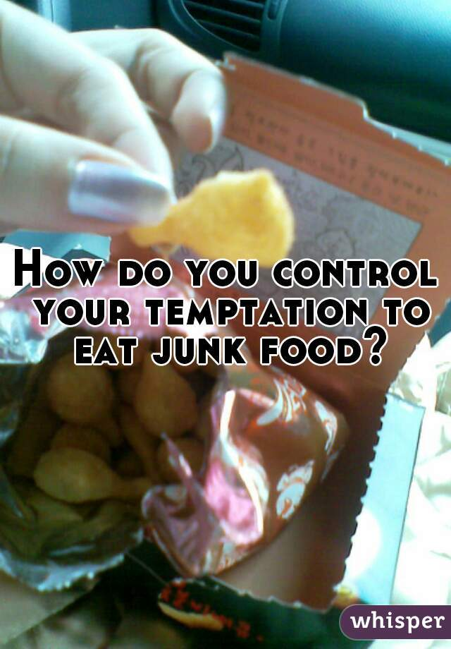 How do you control your temptation to eat junk food?