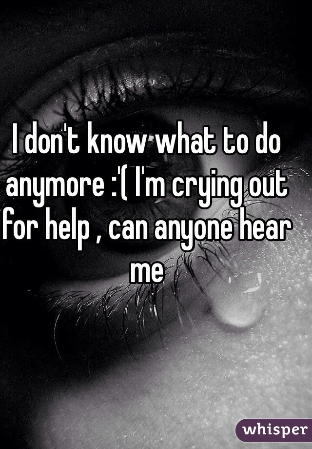 I don't know what to do anymore :'( I'm crying out for help , can anyone hear me
