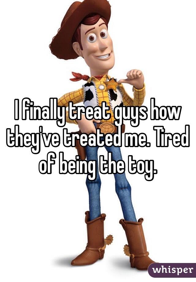 I finally treat guys how they've treated me. Tired of being the toy.