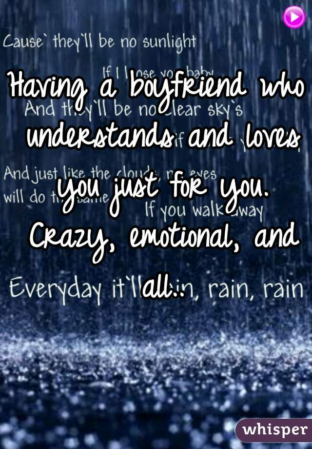 Having a boyfriend who understands and loves you just for you. Crazy, emotional, and all..