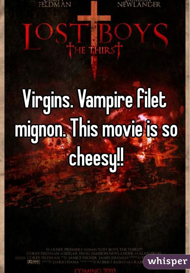 Virgins. Vampire filet mignon. This movie is so cheesy!!