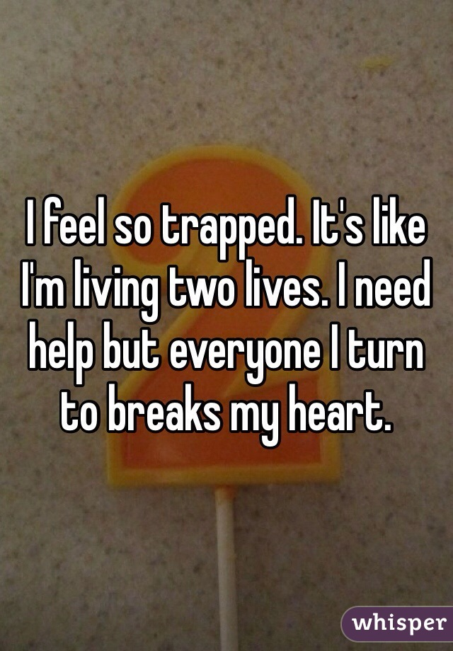 I feel so trapped. It's like I'm living two lives. I need help but everyone I turn to breaks my heart.