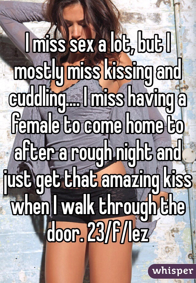 I miss sex a lot, but I mostly miss kissing and cuddling.... I miss having a female to come home to after a rough night and just get that amazing kiss when I walk through the door. 23/f/lez