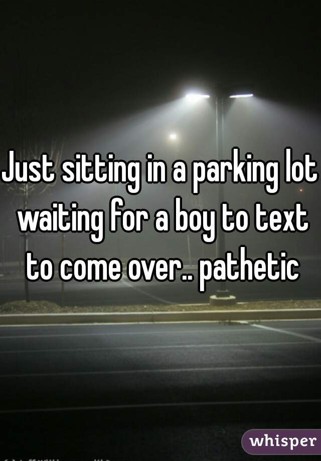 Just sitting in a parking lot waiting for a boy to text to come over.. pathetic