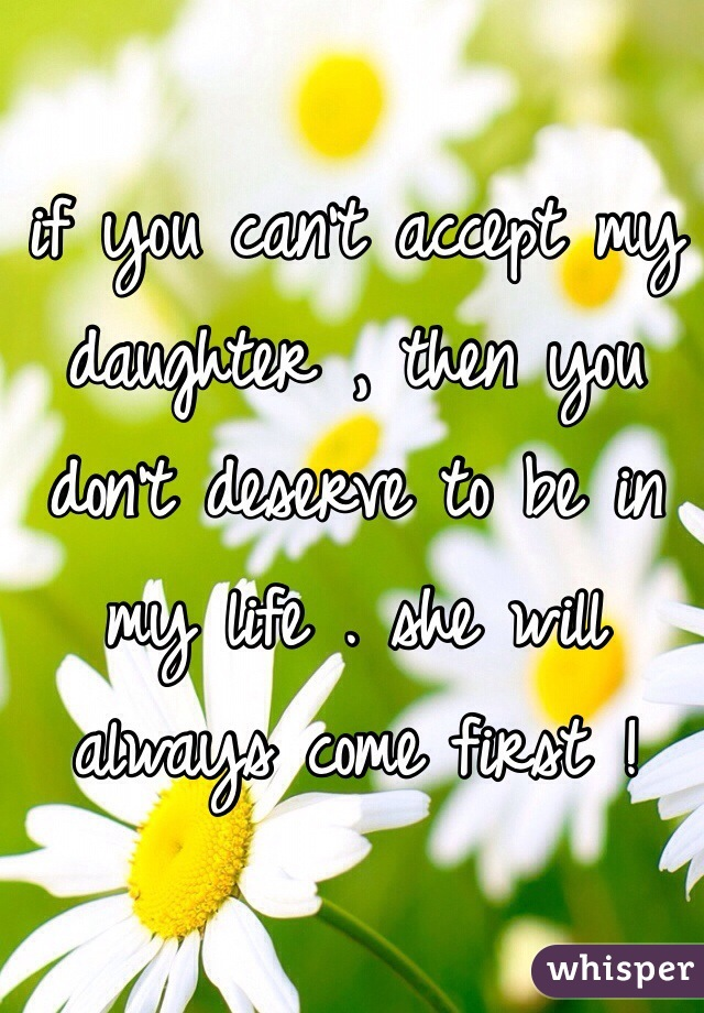 if you can't accept my daughter , then you don't deserve to be in my life . she will always come first !