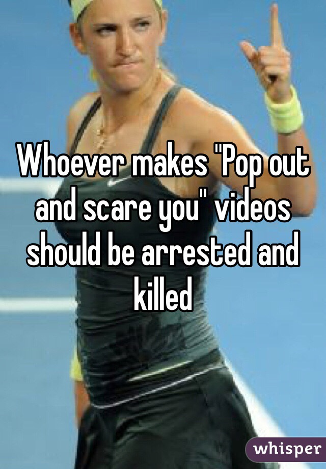 """Whoever makes """"Pop out and scare you"""" videos should be arrested and killed"""