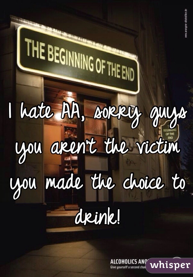 I hate AA, sorry guys you aren't the victim you made the choice to drink!