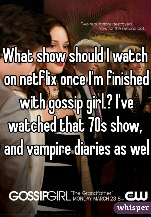 What show should I watch on netflix once I'm finished with gossip girl.? I've watched that 70s show,  and vampire diaries as well