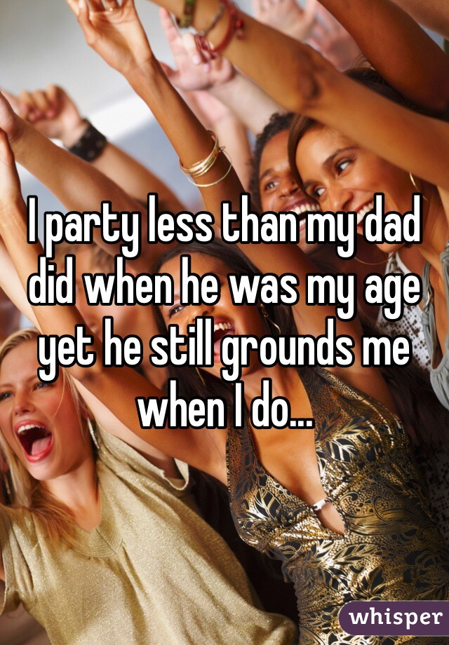 I party less than my dad did when he was my age yet he still grounds me when I do...