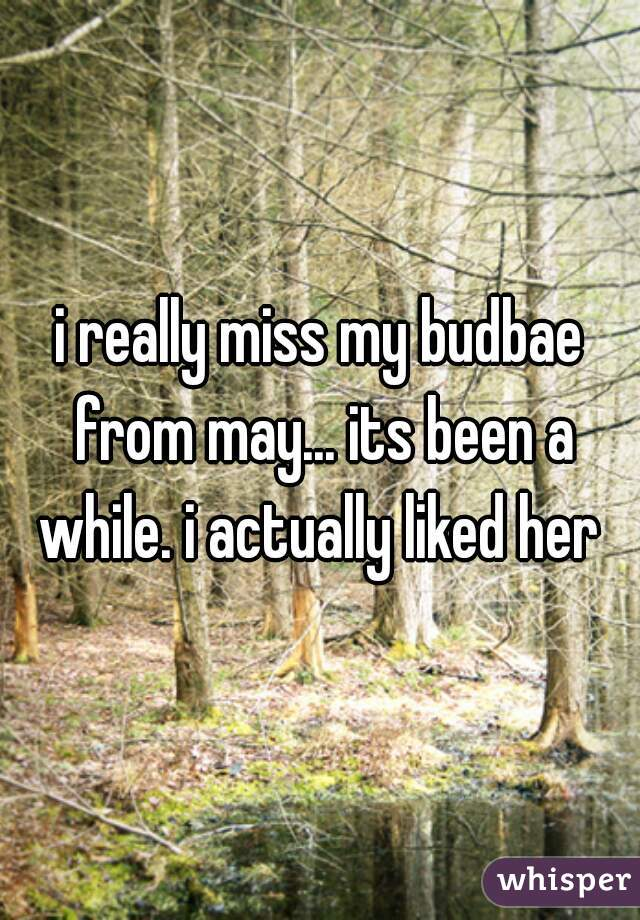i really miss my budbae from may... its been a while. i actually liked her