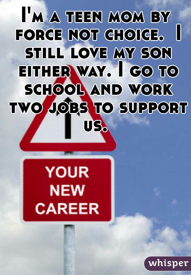 I'm a teen mom by force not choice.  I still love my son either way. I go to school and work two jobs to support us.