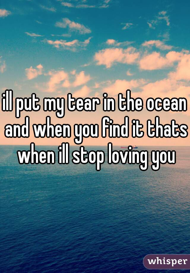 ill put my tear in the ocean and when you find it thats when ill stop loving you